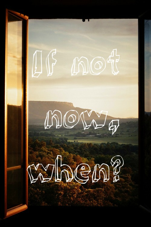 If Not Now When?