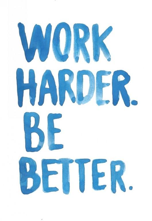 Work Harder Be Better